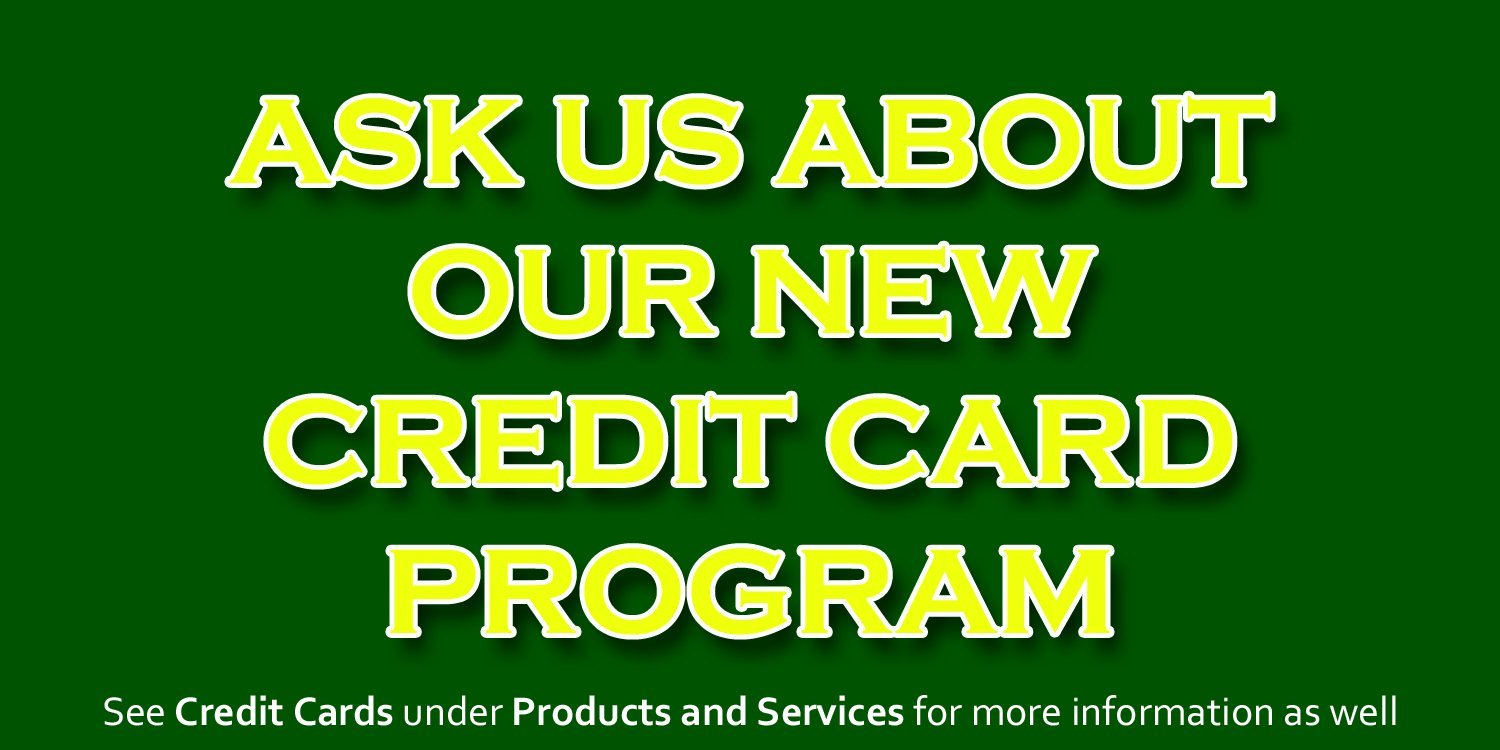 Ask about our new credit card program. See Credit Cards under Products and Services for more information as well.