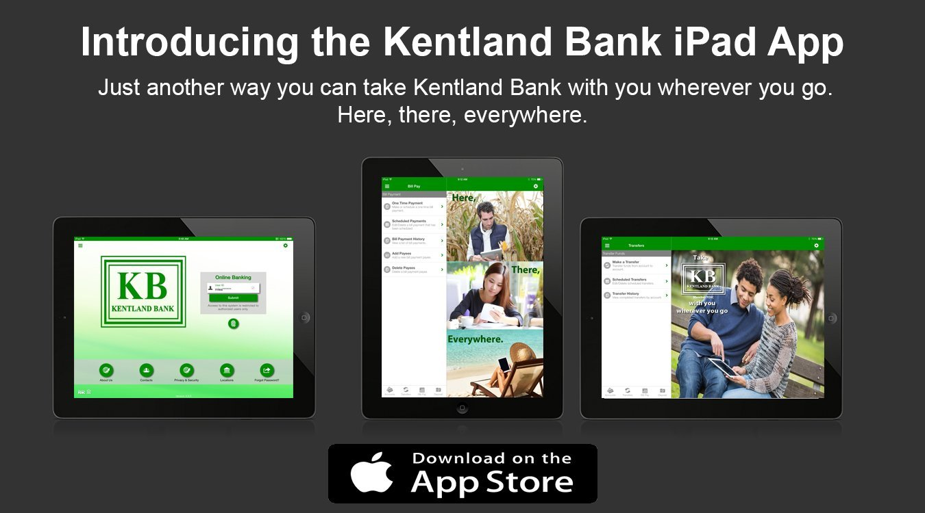 Introducing the Kentland Bank iPad App. Just another way you can take Kentland Bank with you wherever you go. Here, there, everywhere.