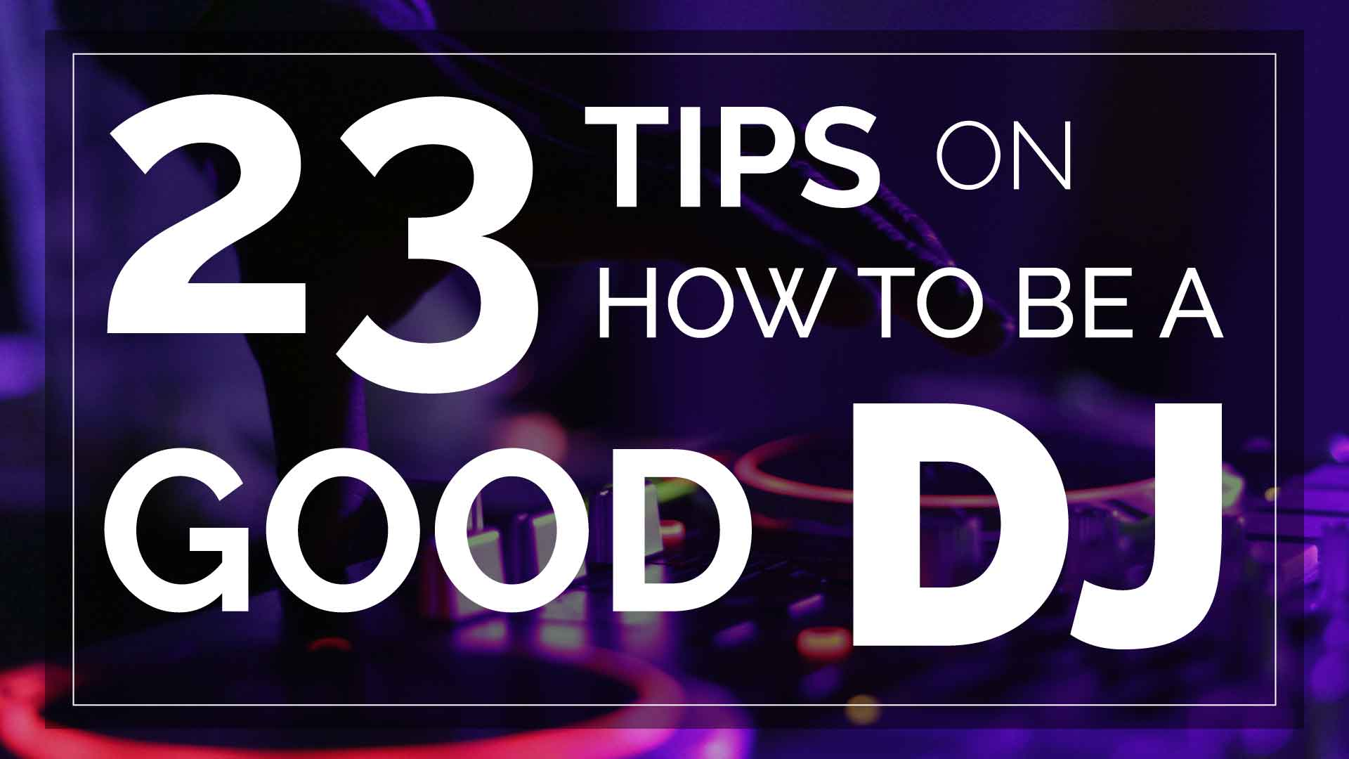 23 Tips on How to Be a Good DJ title