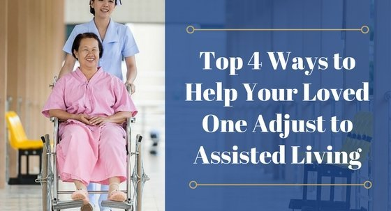 Top 4 Ways to Help Your Loved One Adjust to Assisted Living