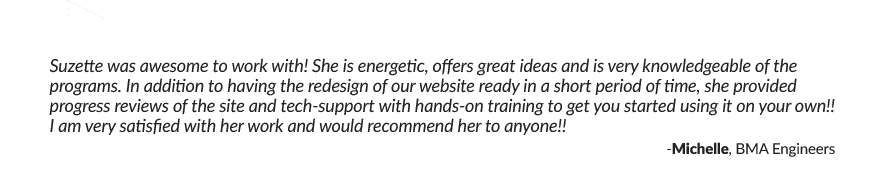 Suzette was awesome to work with! She is energetic, offers great ideas and is very knowledgeable of the programs. In addition to having the redesign of our website ready in a short period of time, she provided progress reviews of the site and tech-support with hands-on training to get you started using it on your own!! I am very satisfied with her work and would recommend her to anyone!! -Michelle, BMA Engineers