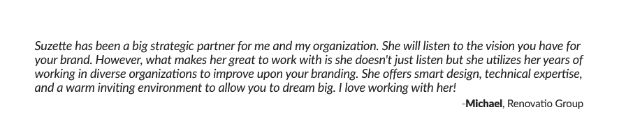 Suzette has been a big strategic partner for me and my organization. She will listen to the vision you have for your brand. However, what makes her great to work with is she doesn't just listen but she utilizes her years of working in diverse organizations to improve upon your branding. She offers smart design, technical expertise, and a warm inviting environment to allow you to dream big. I love working with her! -Michael, Renovatio Group