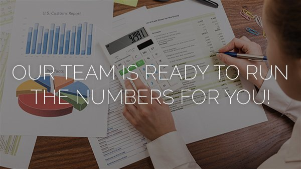 OUR TEAM IS READY TO RUN THE NUMBERS FOR YOU!