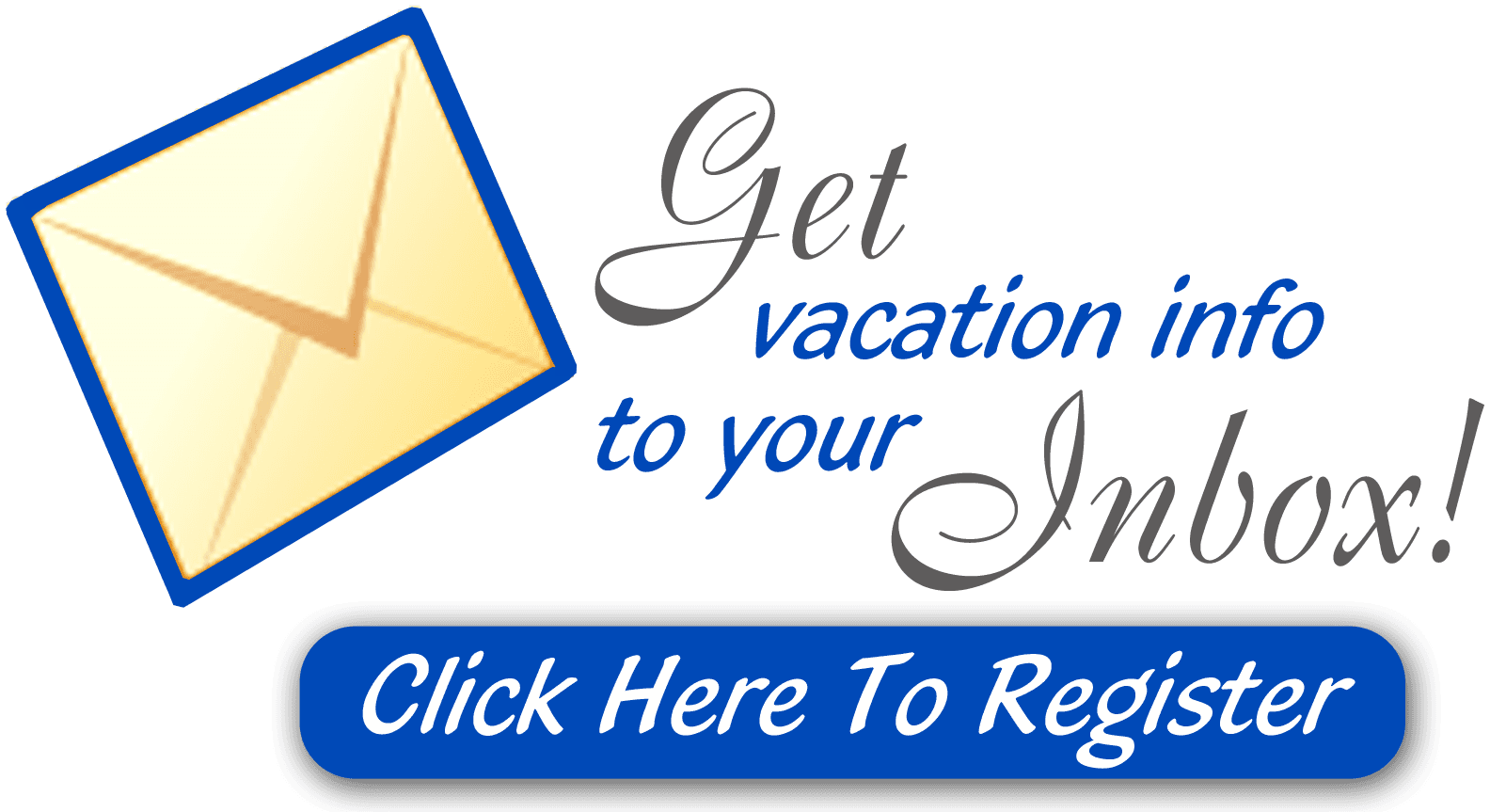 Get vacation info to your inbox!  Click here to register