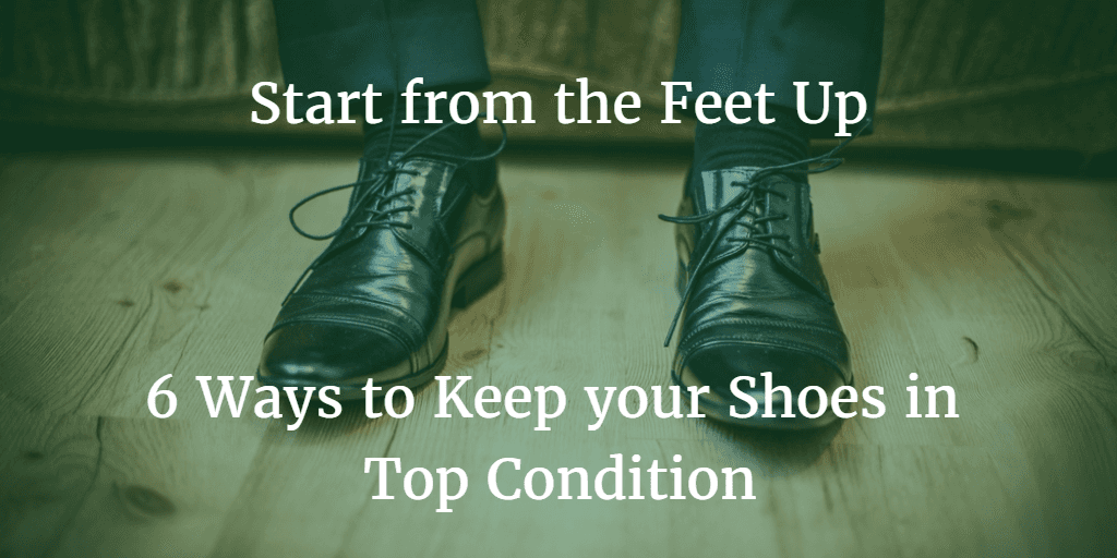 Start from the Feet Up 6 Ways to Keep your Shoes in Top Condition