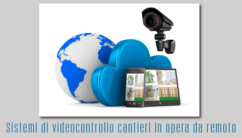 Sistemi di videocontrollo cantieri in opera da remoto