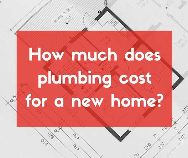 How Much Does Plumbing Cost For A New Home