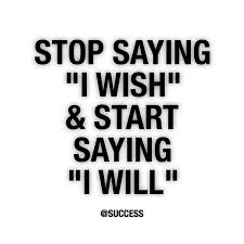 stop saying I wish and start saying I will