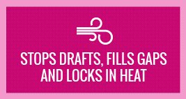 stops drafts, fills gaps and locks in heat
