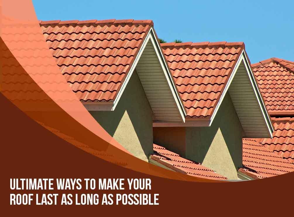 Ultimate Ways To Make Your Roof Last As Long As Possible
