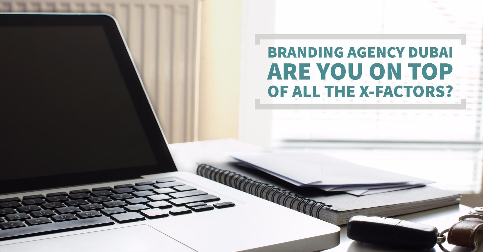 Branding Agency Dubai - Are You On Top Of All The X-Factors