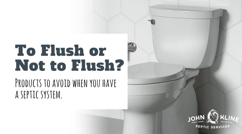To Flush or Not to Flush - Septic tips for homeowners from John Kline Septic Services, Lancaster PA.