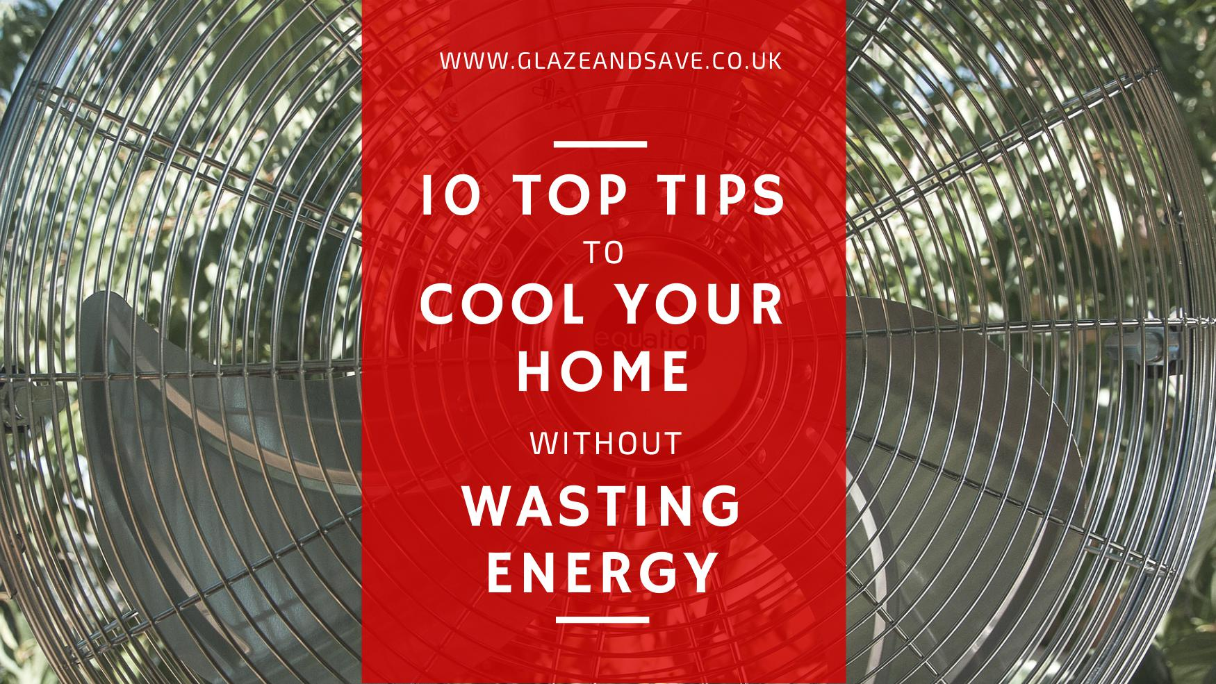 Ten top tips to cool your home without wasting energy by Glaze & Save bespoke magnetic secondary glazing, draught proofing and window films based in Perth, Scotland. Make your home more energy efficient, reduce noise and reduce energy bills.
