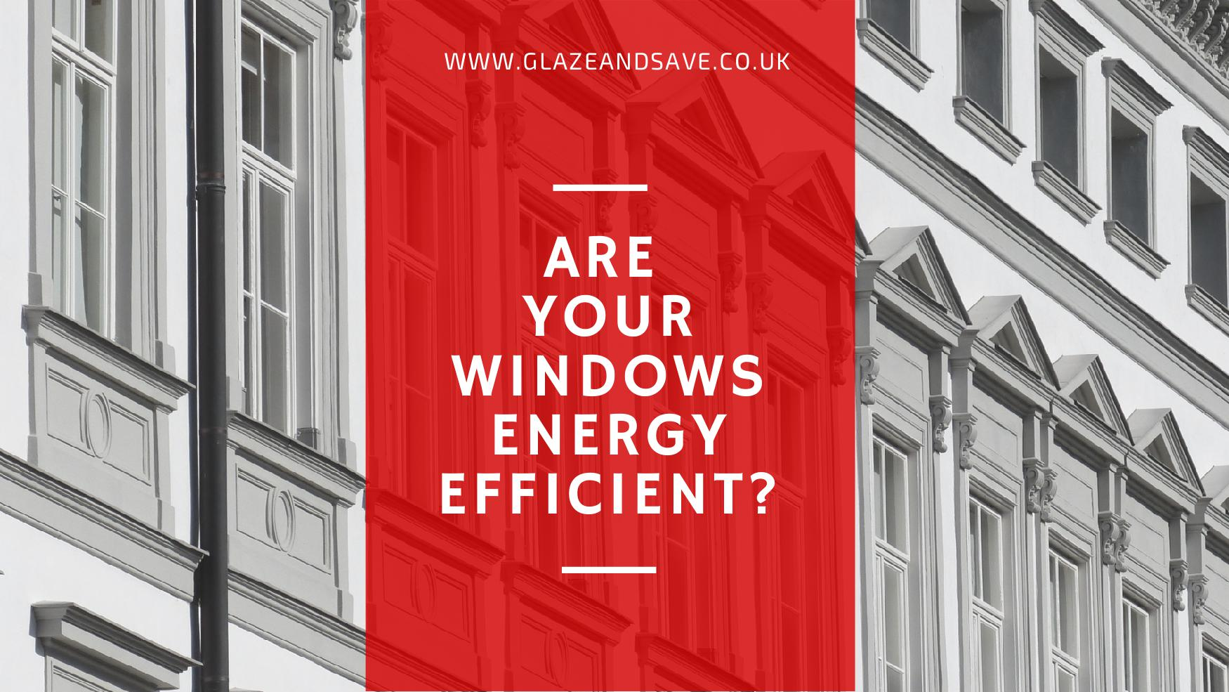 Are you windows energy efficient by glaze and save bespoke magnetic secondary glazing and innovative draught proofing
