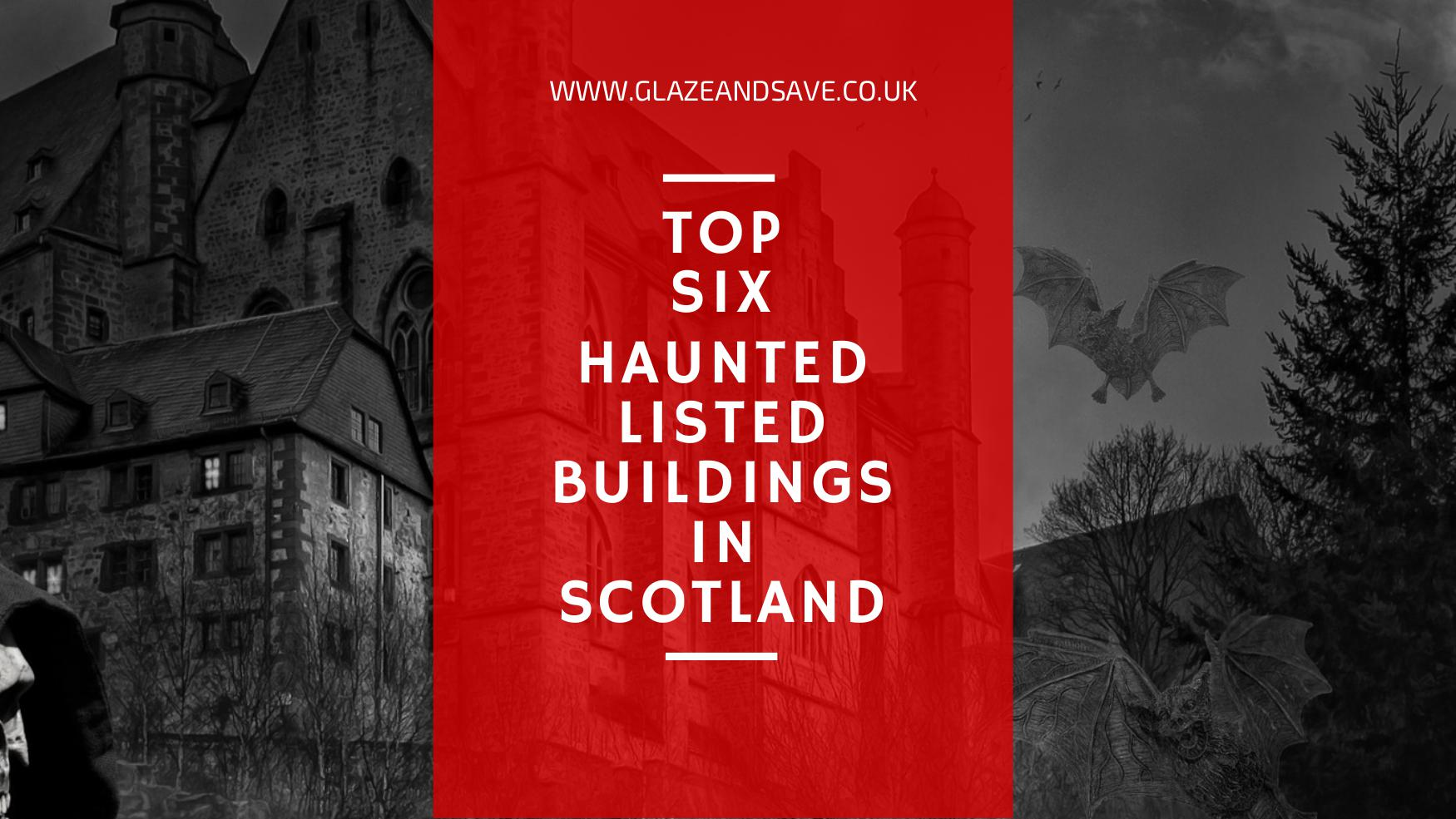 Top Six haunted listed buildings in Scotland by Glaze & Save bespoke magnetic secondary glazing and draught proofing specialising in listed buildings, conservation areas and original windows.
