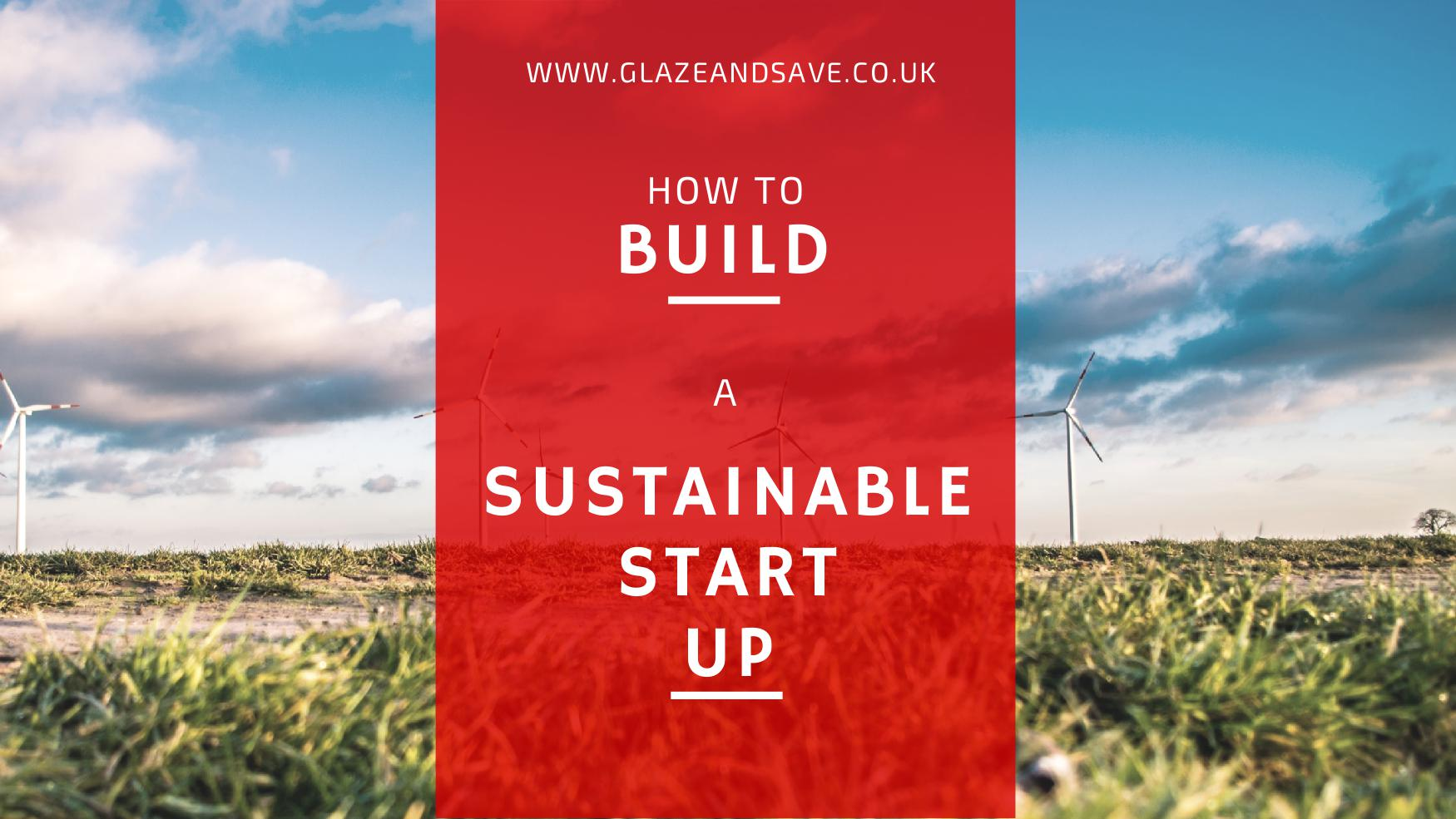 How to build a sustainable start up www.glazeandsave.co.uk