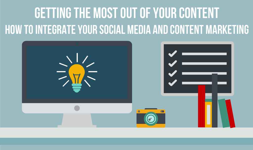 Getting the Most out of Your Content: How to Integrate Your Social Media and Content Marketing