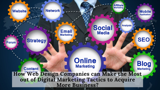 How Web Design Companies Can Make The Most Out Of Digital Marketing Tactics To Acquire More Business