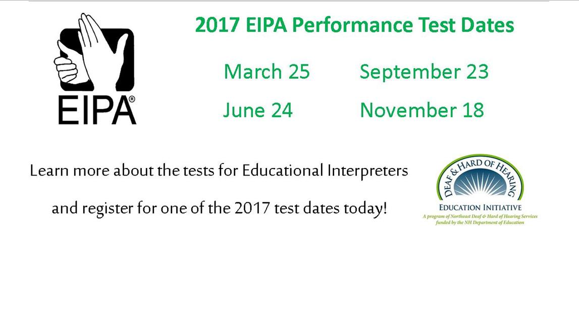 2017 EIPA Performance Test Dates. March 25, September 23, June 24, November 18. Learn more about the tests for educational interpreters and register for one of the 2017 test dates today!